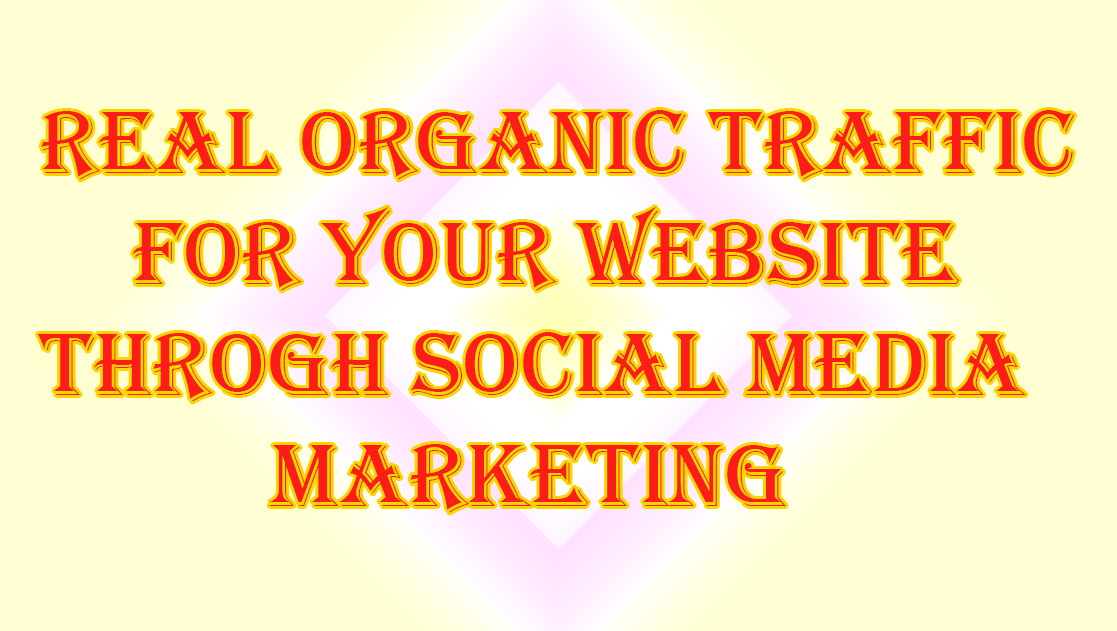REAL ORGANIC TRAFFIC FOR YOUR WEBSITE THROUGH SOCIAL MEDIA MARKETING