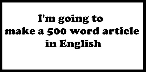 I'm going to make a 500 word article in English