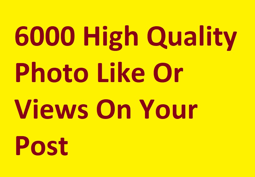 Super Fast 6000 High Quality Photo Likessssss Or Viewsssss On Your Post