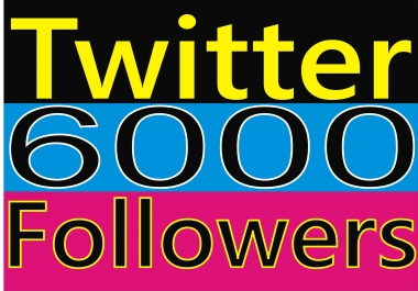 I need 6000 good quality twitter followers in 6 hours